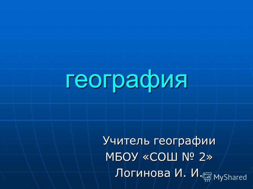 география Учитель географии МБОУ «СОШ 2» Логинова И. И.