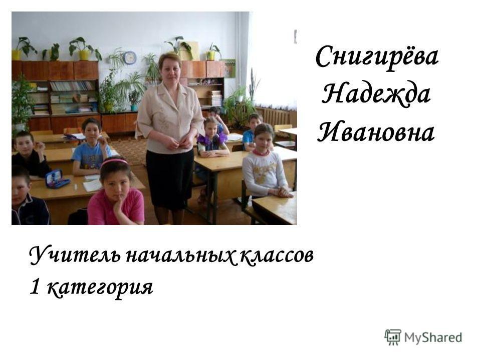 Снигирёва Надежда Ивановна Учитель начальных классов 1 категория