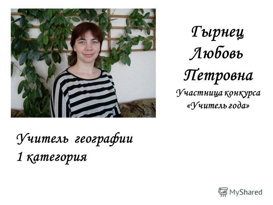 Гырнец Любовь Петровна Участница конкурса «Учитель года» Учитель географии 1 категория