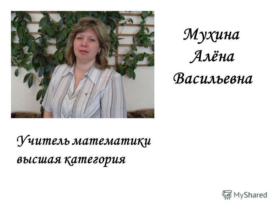 Мухина Алёна Васильевна Учитель математики высшая категория