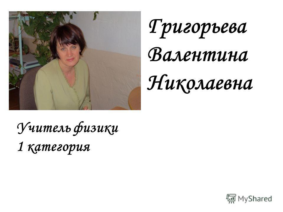 Григорьева Валентина Николаевна Учитель физики 1 категория