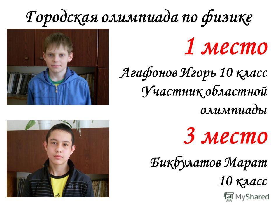 Городская олимпиада по физике 1 место Агафонов Игорь 10 класс Участник областной олимпиады 3 место Бикбулатов Марат 10 класс