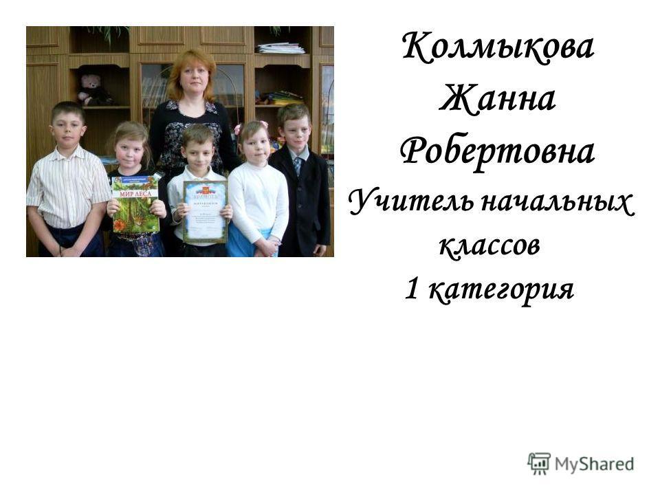Колмыкова Жанна Робертовна Учитель начальных классов 1 категория