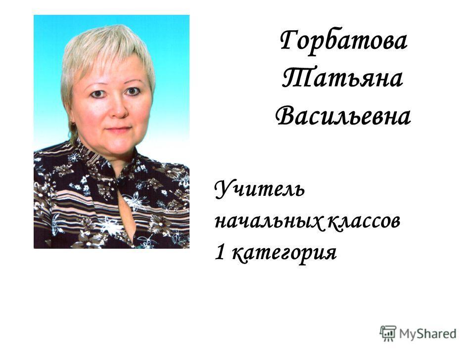 Горбатова Татьяна Васильевна Учитель начальных классов 1 категория