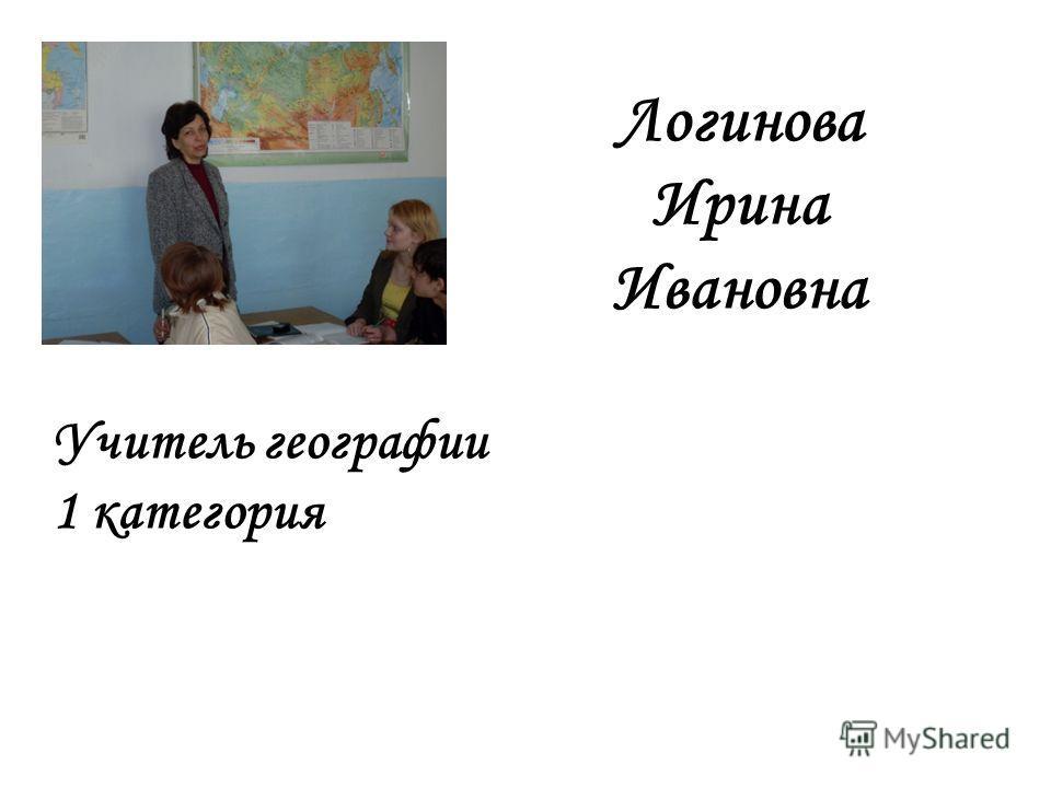 Логинова Ирина Ивановна Учитель географии 1 категория