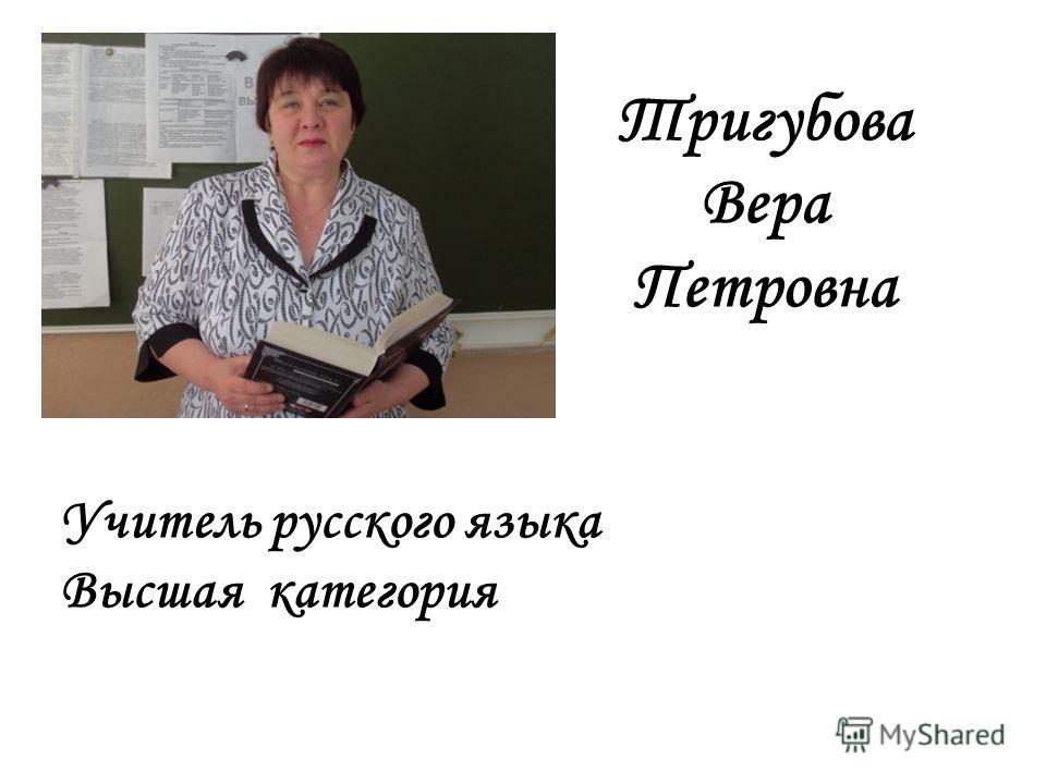 Тригубова Вера Петровна Учитель русского языка Высшая категория