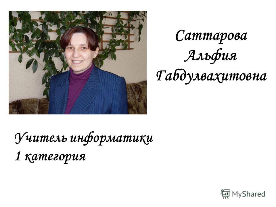 Саттарова Альфия Габдулвахитовна Учитель информатики 1 категория