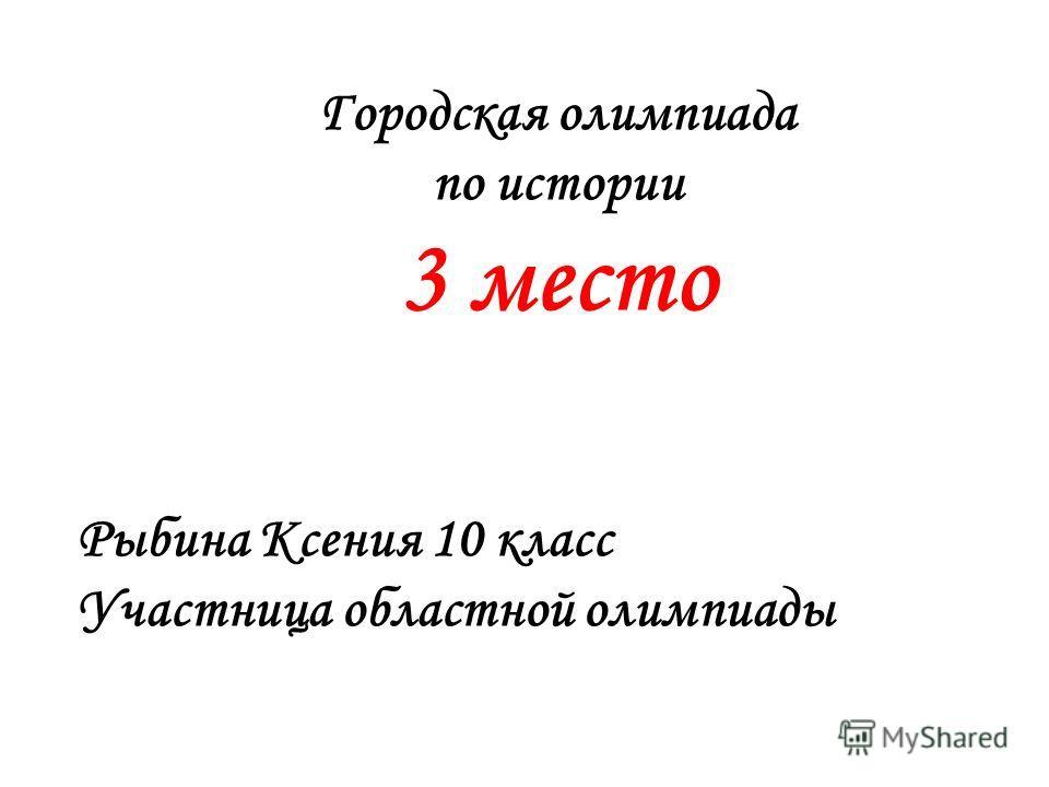Городская олимпиада по истории 3 место Рыбина Ксения 10 класс Участница областной олимпиады