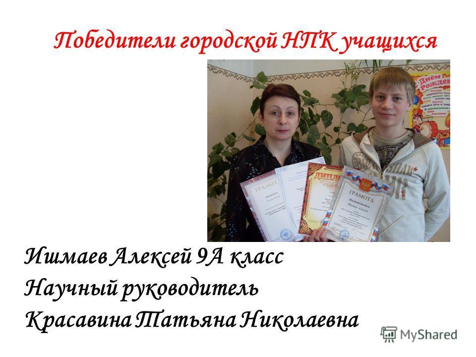 Победители городской НПК учащихся Ишмаев Алексей 9А класс Научный руководитель Красавина Татьяна Николаевна