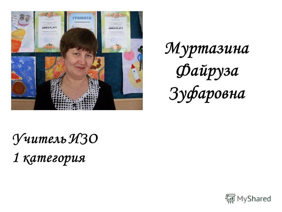 Учитель ИЗО 1 категория Муртазина Файруза Зуфаровна