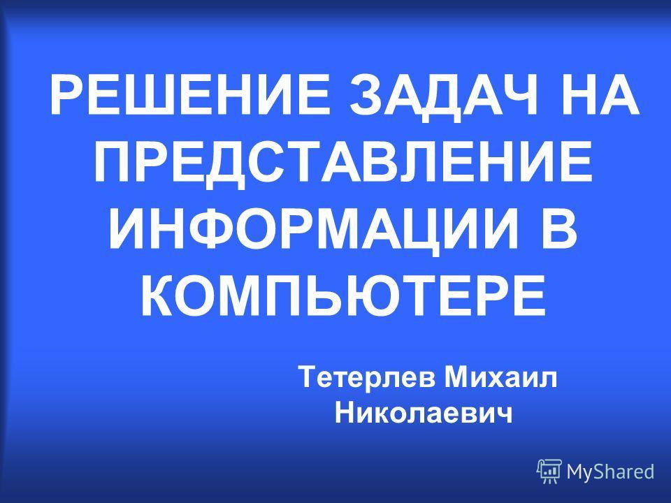 РЕШЕНИЕ ЗАДАЧ НА ПРЕДСТАВЛЕНИЕ ИНФОРМАЦИИ В КОМПЬЮТЕРЕ Тетерлев Михаил Николаевич