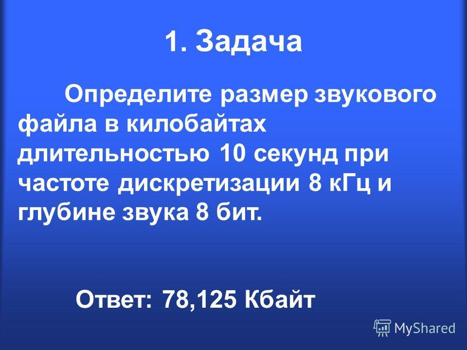 1. Задача Определите размер звукового файла в килобайтах длительностью 10 секунд при частоте дискретизации 8 кГц и глубине звука 8 бит. Ответ: 78,125 Кбайт