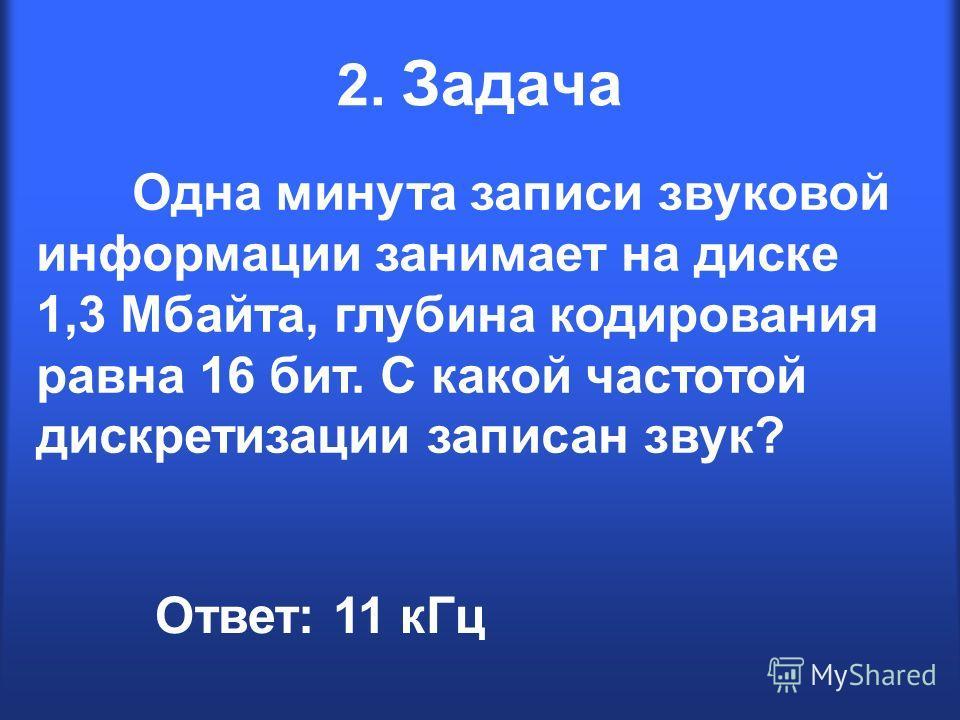2. Задача Одна минута записи звуковой информации занимает на диске 1,3 Мбайта, глубина кодирования равна 16 бит. С какой частотой дискретизации записан звук? Ответ: 11 кГц
