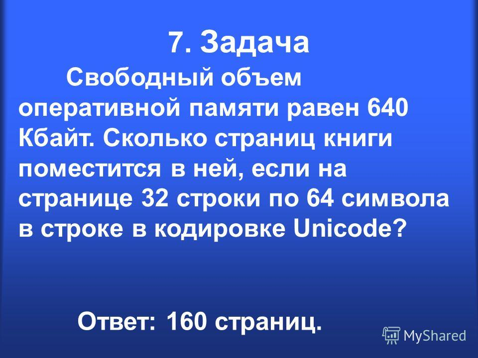 7. Задача Свободный объем оперативной памяти равен 640 Кбайт. Сколько страниц книги поместится в ней, если на странице 32 строки по 64 символа в строке в кодировке Unicode? Ответ: 160 страниц.