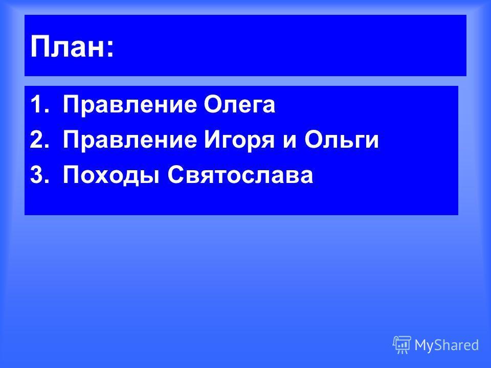 План: 1.Правление Олега 2.Правление Игоря и Ольги 3.Походы Святослава