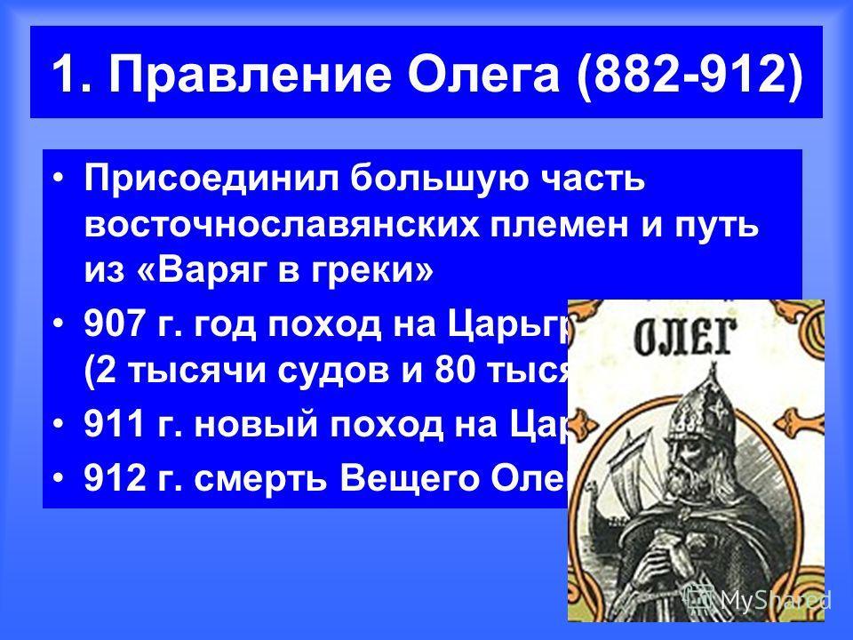 1. Правление Олега (882-912) Присоединил большую часть восточнославянских племен и путь из «Варяг в греки» 907 г. год поход на Царьград (2 тысячи судов и 80 тысяч воинов) 911 г. новый поход на Царьград 912 г. смерть Вещего Олега