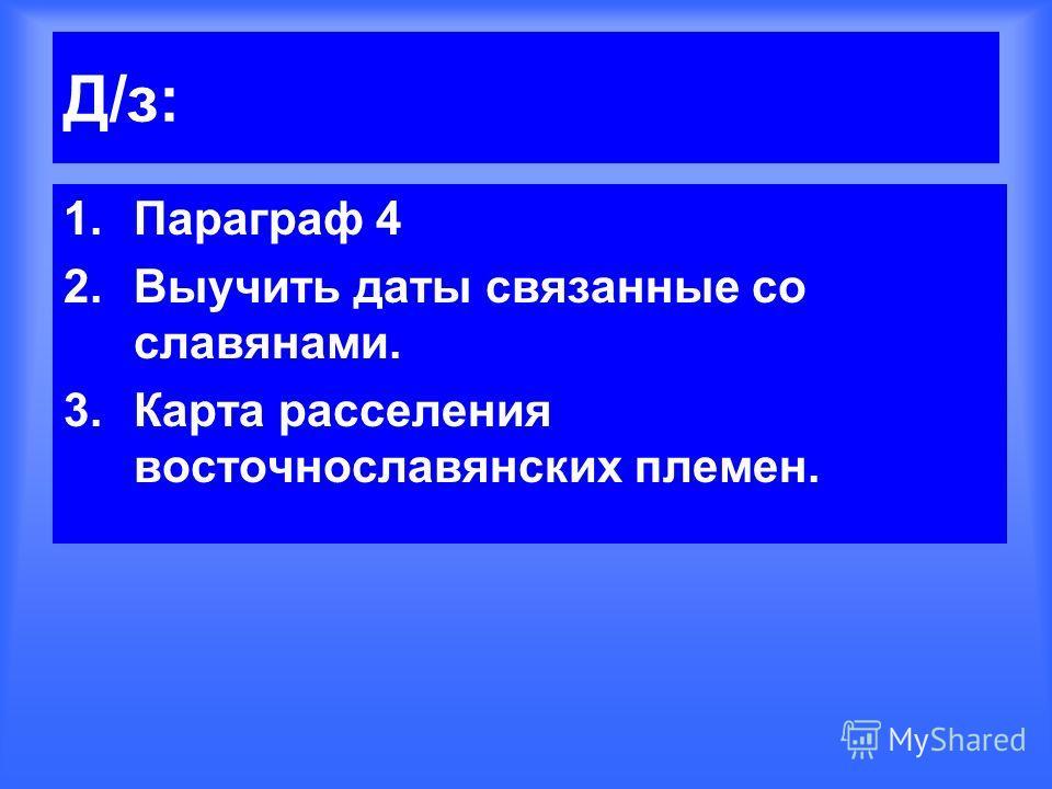 Д/з: 1.Параграф 4 2.Выучить даты связанные со славянами. 3.Карта расселения восточнославянских племен.