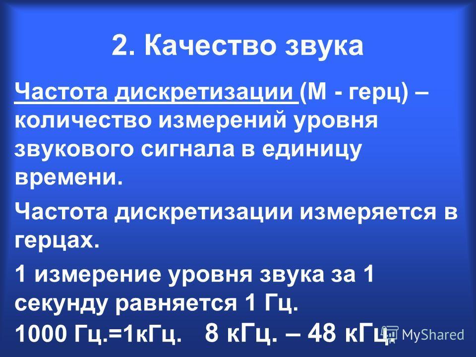 2. Качество звука Частота дискретизации (М - герц) – количество измерений уровня звукового сигнала в единицу времени. Частота дискретизации измеряется в герцах. 1 измерение уровня звука за 1 секунду равняется 1 Гц. 1000 Гц.=1кГц. 8 кГц. – 48 кГц.