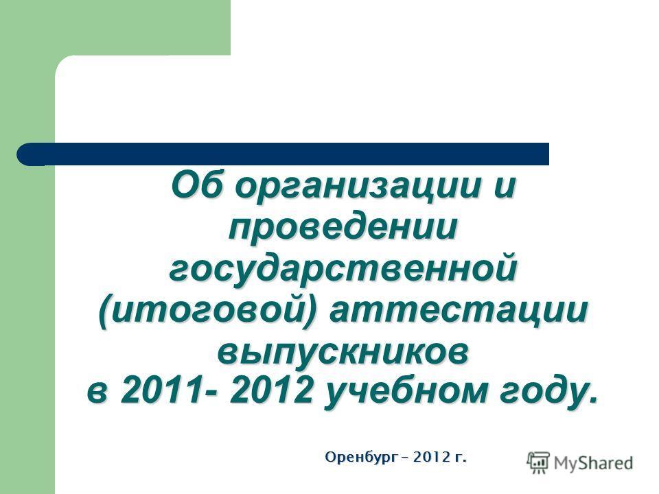 Об организации и проведении государственной (итоговой) аттестации выпускников в 2011- 2012 учебном году. Оренбург – 2012 г.