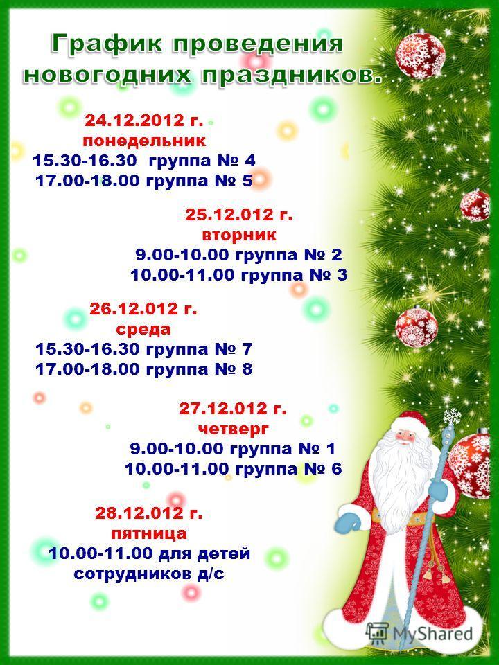 24.12.2012 г. понедельник 15.30-16.30 группа 4 17.00-18.00 группа 5 25.12.012 г. вторник 9.00-10.00 группа 2 10.00-11.00 группа 3 28.12.012 г. пятница 10.00-11.00 для детей сотрудников д/с 26.12.012 г. среда 15.30-16.30 группа 7 17.00-18.00 группа 8