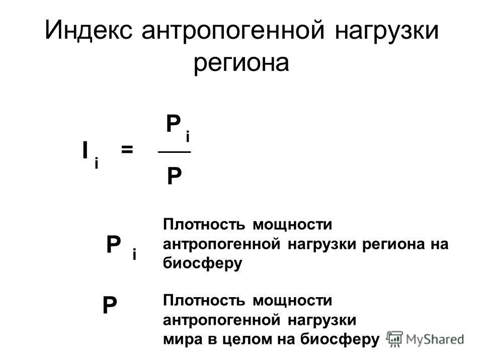 Индекс антропогенной нагрузки региона I i = P _____ P i P P i Плотность мощности антропогенной нагрузки региона на биосферу Плотность мощности антропогенной нагрузки мира в целом на биосферу