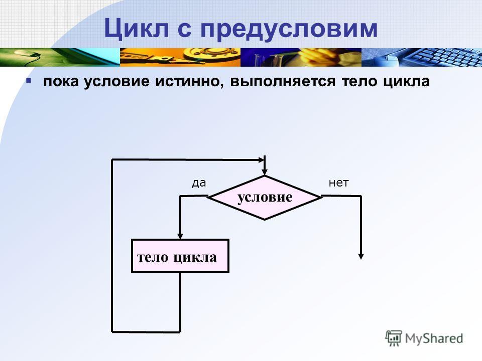 Цикл с предусловим пока условие истинно, выполняется тело цикла тело цикла условие данет