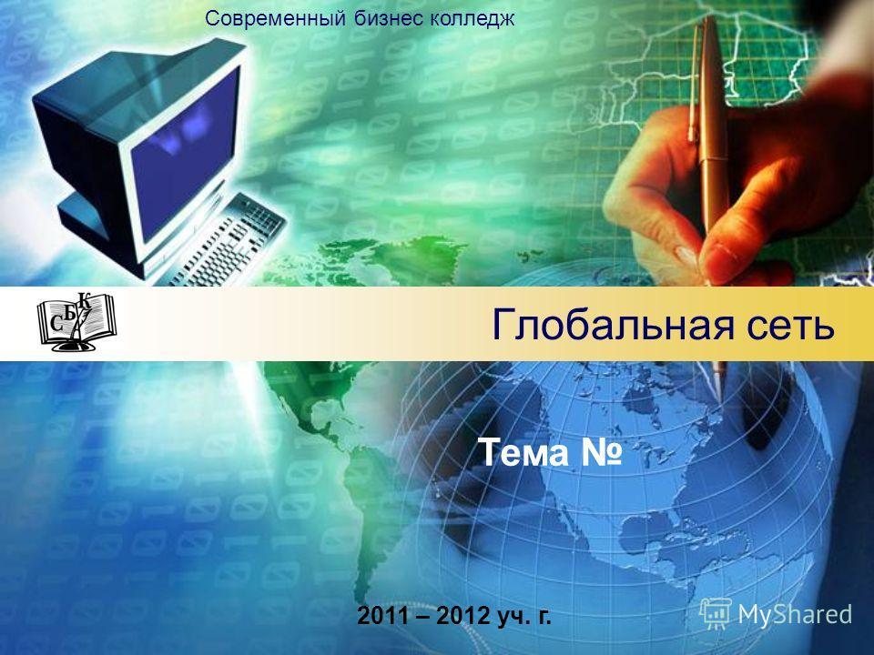 Глобальная сеть Современный бизнес колледж Тема 2011 – 2012 уч. г.