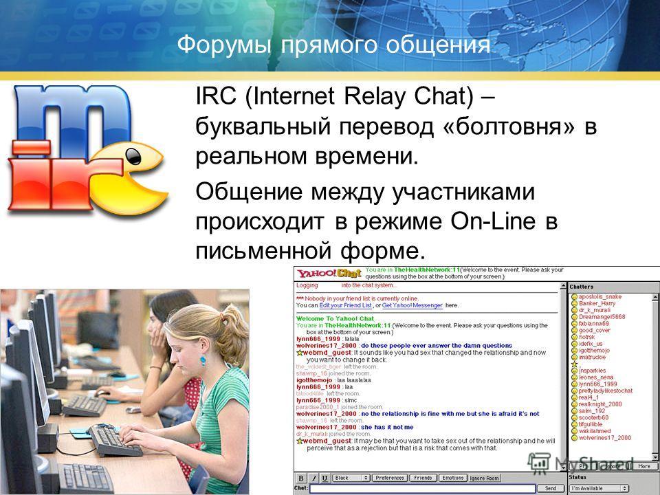 Форумы прямого общения IRC (Internet Relay Chat) – буквальный перевод «болтовня» в реальном времени. Общение между участниками происходит в режиме On-Line в письменной форме.