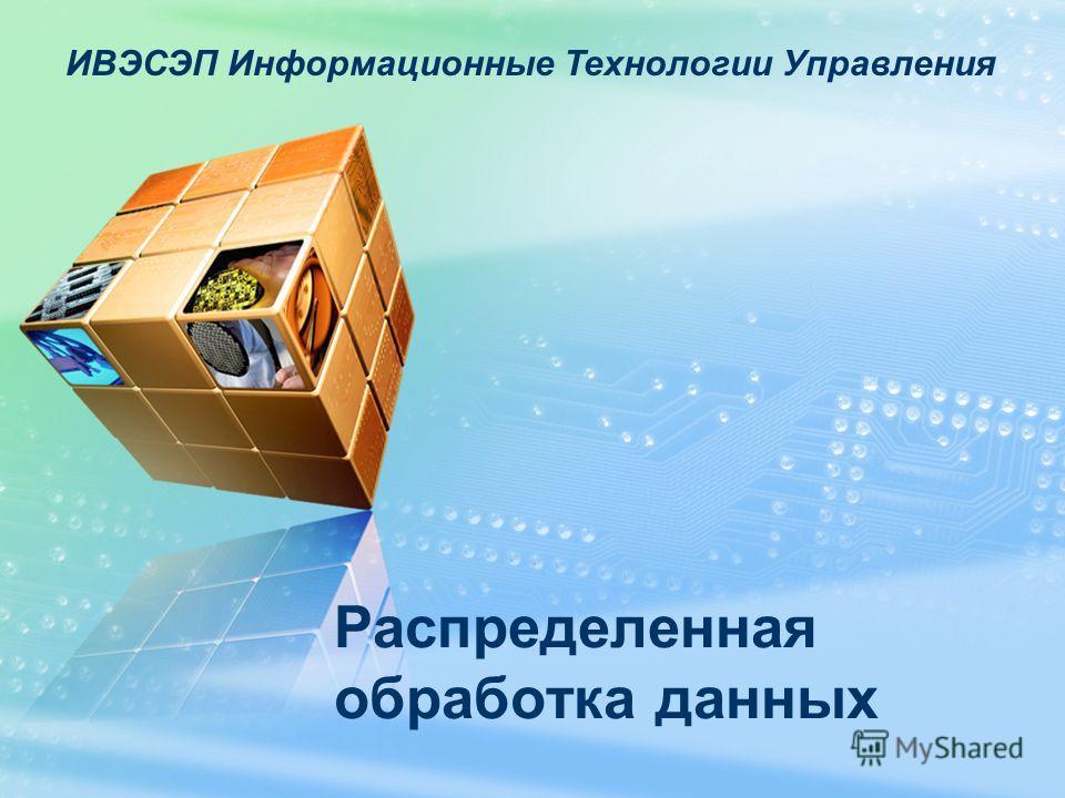 ИВЭСЭП Информационные Технологии Управления Распределенная обработка данных
