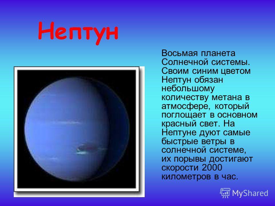 Нептун Восьмая планета Солнечной системы. Своим синим цветом Нептун обязан небольшому количеству метана в атмосфере, который поглощает в основном красный свет. На Нептуне дуют самые быстрые ветры в солнечной системе, их порывы достигают скорости 2000