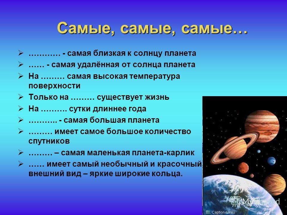 Самые, самые, самые… ………… - самая близкая к солнцу планета …… - самая удалённая от солнца планета На ……… самая высокая температура поверхности Только на ……… существует жизнь На ………. сутки длиннее года ……….. - самая большая планета ……… имеет самое бол