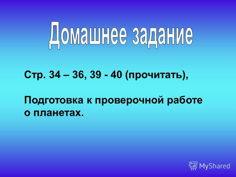 Стр. 34 – 36, 39 - 40 (прочитать), Подготовка к проверочной работе о планетах.