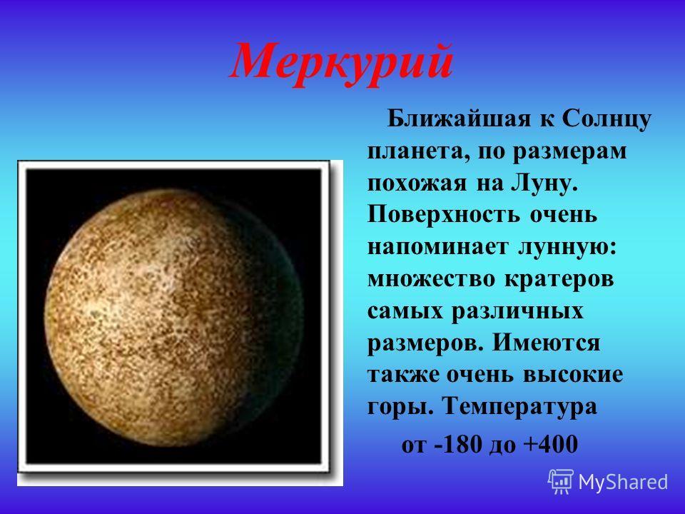 Меркурий Ближайшая к Солнцу планета, по размерам похожая на Луну. Поверхность очень напоминает лунную: множество кратеров самых различных размеров. Имеются также очень высокие горы. Температура от -180 до +400