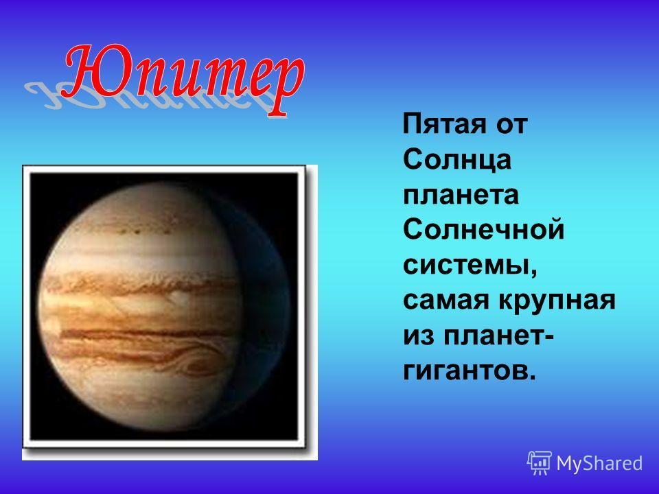 Пятая от Солнца планета Солнечной системы, самая крупная из планет- гигантов.