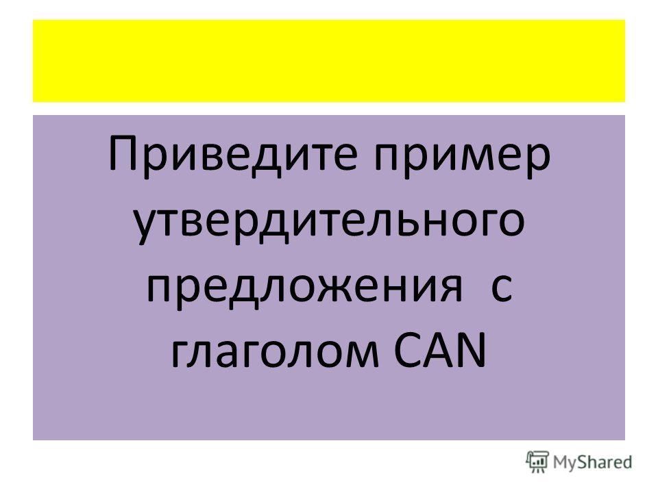 Приведите пример утвердительного предложения с глаголом CAN
