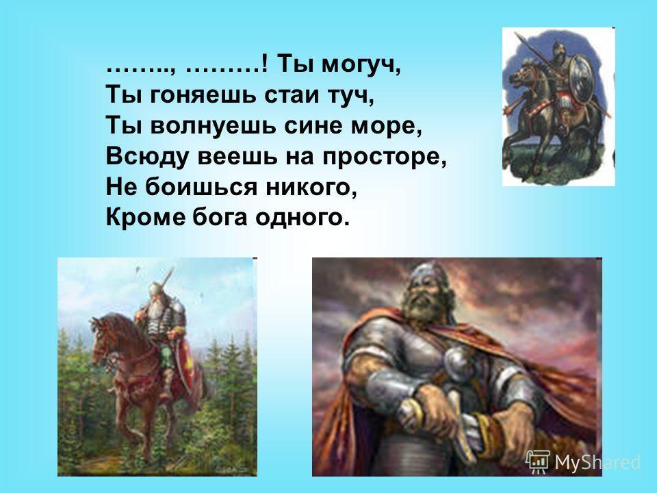 …….., ………! Ты могуч, Ты гоняешь стаи туч, Ты волнуешь сине море, Всюду веешь на просторе, Не боишься никого, Кроме бога одного.