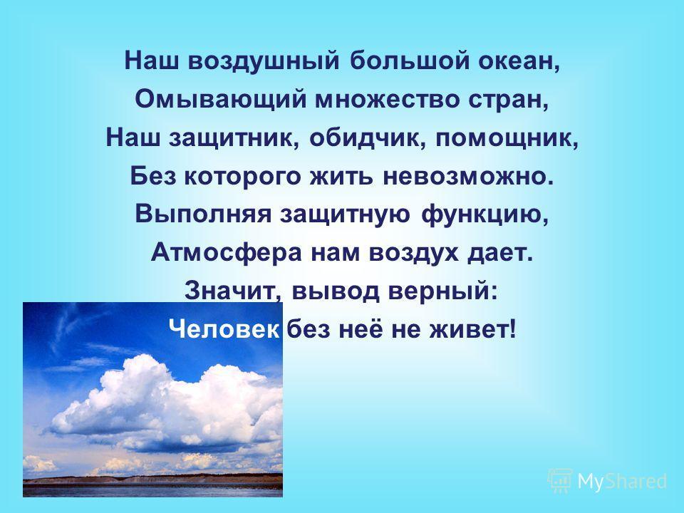 Наш воздушный большой океан, Омывающий множество стран, Наш защитник, обидчик, помощник, Без которого жить невозможно. Выполняя защитную функцию, Атмосфера нам воздух дает. Значит, вывод верный: Человек без неё не живет!