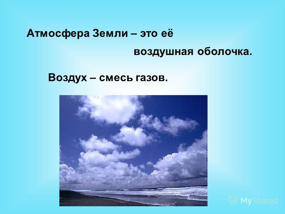 Атмосфера Земли – это её воздушная оболочка. Воздух – смесь газов.