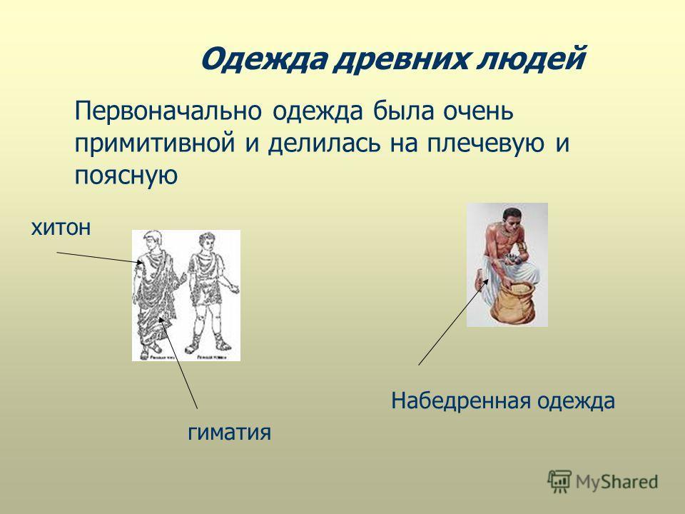Одежда древних людей хитон гиматия Первоначально одежда была очень примитивной и делилась на плечевую и поясную Набедренная одежда