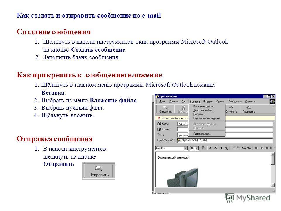 Как создать и отправить сообщение по e-mail Создание сообщения 1. Щёлкнуть в панели инструментов окна программы Microsoft Outlook на кнопке Создать сообщение. 2. Заполнить бланк сообщения. Как прикрепить к сообщению вложение 1. Щёлкнуть в главном мен