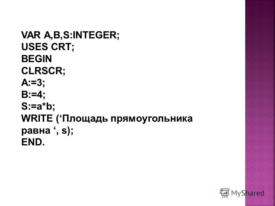 VAR A,B,S:INTEGER; USES CRT; BEGIN CLRSCR; A:=3; B:=4; S:=a*b; WRITE (Площадь прямоугольника равна, s); END.