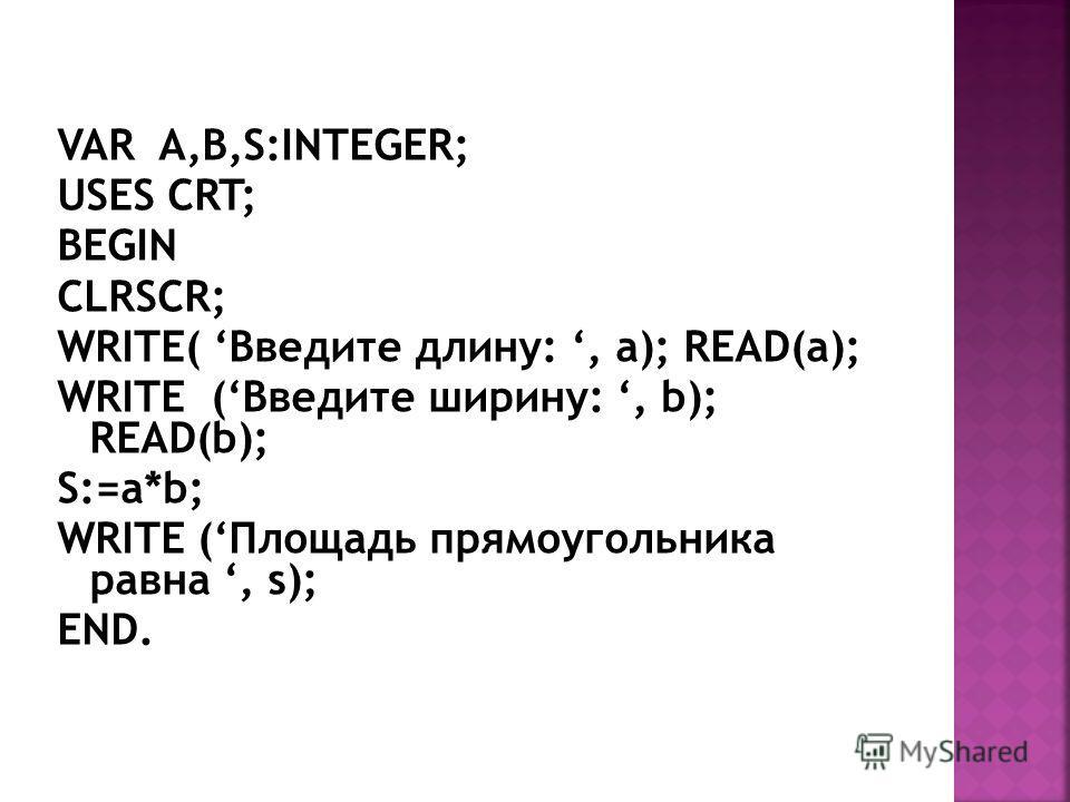 VAR A,B,S:INTEGER; USES CRT; BEGIN CLRSCR; WRITE( Введите длину:, a); READ(a); WRITE (Введите ширину:, b); READ(b); S:=a*b; WRITE (Площадь прямоугольника равна, s); END.