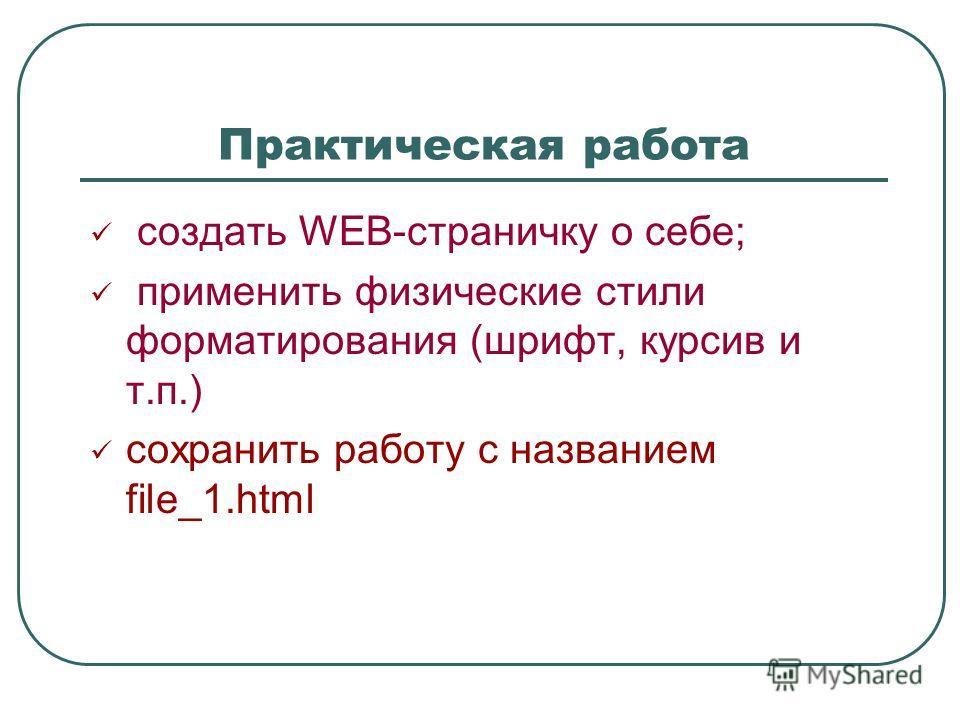 Практическая работа создать WEB-страничку о себе; применить физические стили форматирования (шрифт, курсив и т.п.) сохранить работу с названием file_1.html