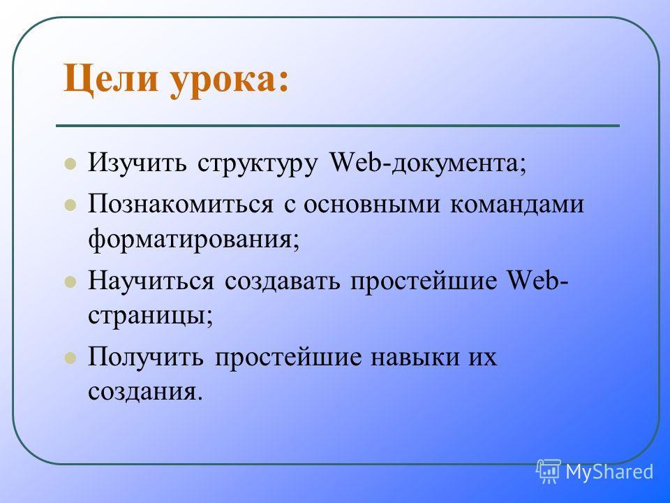 Цели урока: Изучить структуру Web-документа; Познакомиться с основными командами форматирования; Научиться создавать простейшие Web- страницы; Получить простейшие навыки их создания.