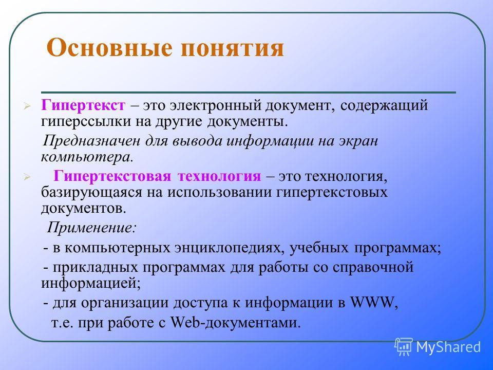 Основные понятия Гипертекст – это электронный документ, содержащий гиперссылки на другие документы. Предназначен для вывода информации на экран компьютера. Гипертекстовая технология – это технология, базирующаяся на использовании гипертекстовых докум