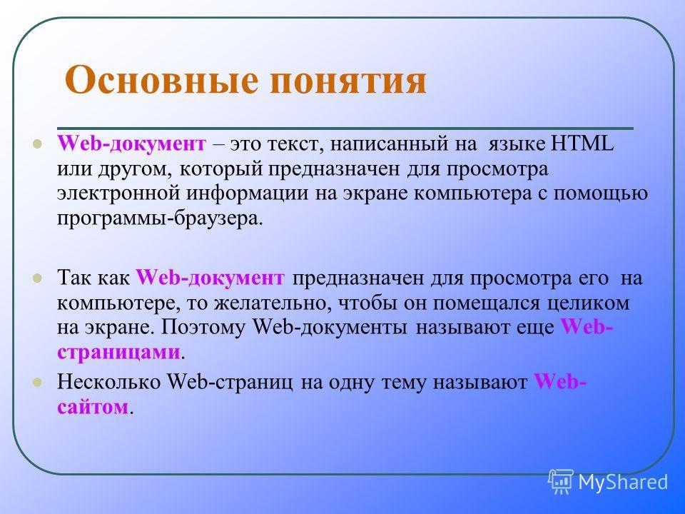 Основные понятия Wеb-документ – это текст, написанный на языке HTML или другом, который предназначен для просмотра электронной информации на экране компьютера с помощью программы-браузера. Так как Wеb-документ предназначен для просмотра его на компью
