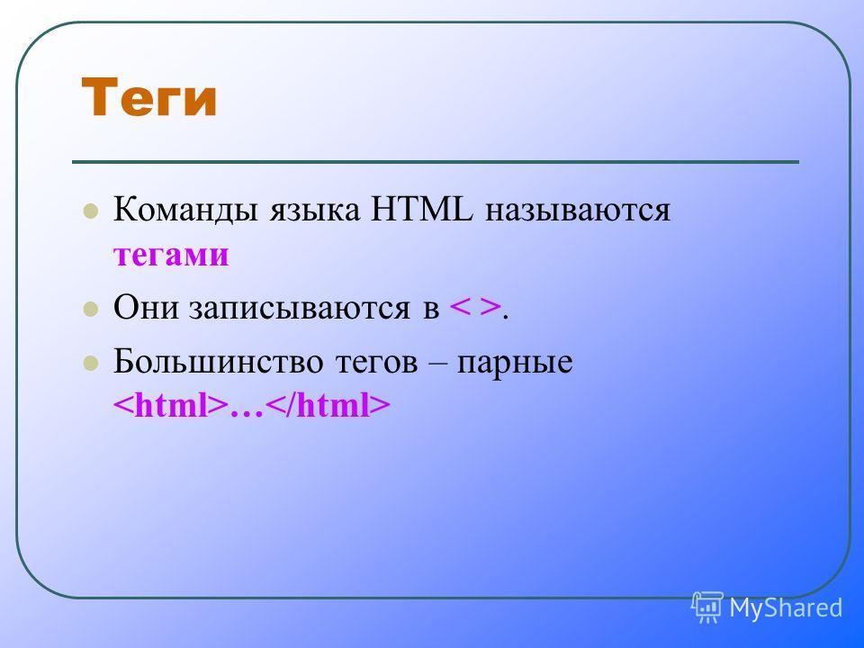 Теги Команды языка HTML называются тегами Они записываются в. Большинство тегов – парные …
