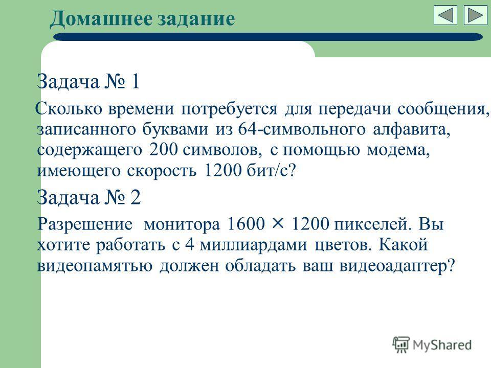 Домашнее задание Задача 1 Сколько времени потребуется для передачи сообщения, записанного буквами из 64-символьного алфавита, содержащего 200 символов, с помощью модема, имеющего скорость 1200 бит/c? Задача 2 Разрешение монитора 1600 1200 пикселей. В