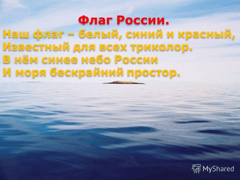 Флаг России. Наш флаг – белый, синий и красный, Известный для всех триколор. В нём синее небо России И моря бескрайний простор. Флаг России. Наш флаг – белый, синий и красный, Известный для всех триколор. В нём синее небо России И моря бескрайний про
