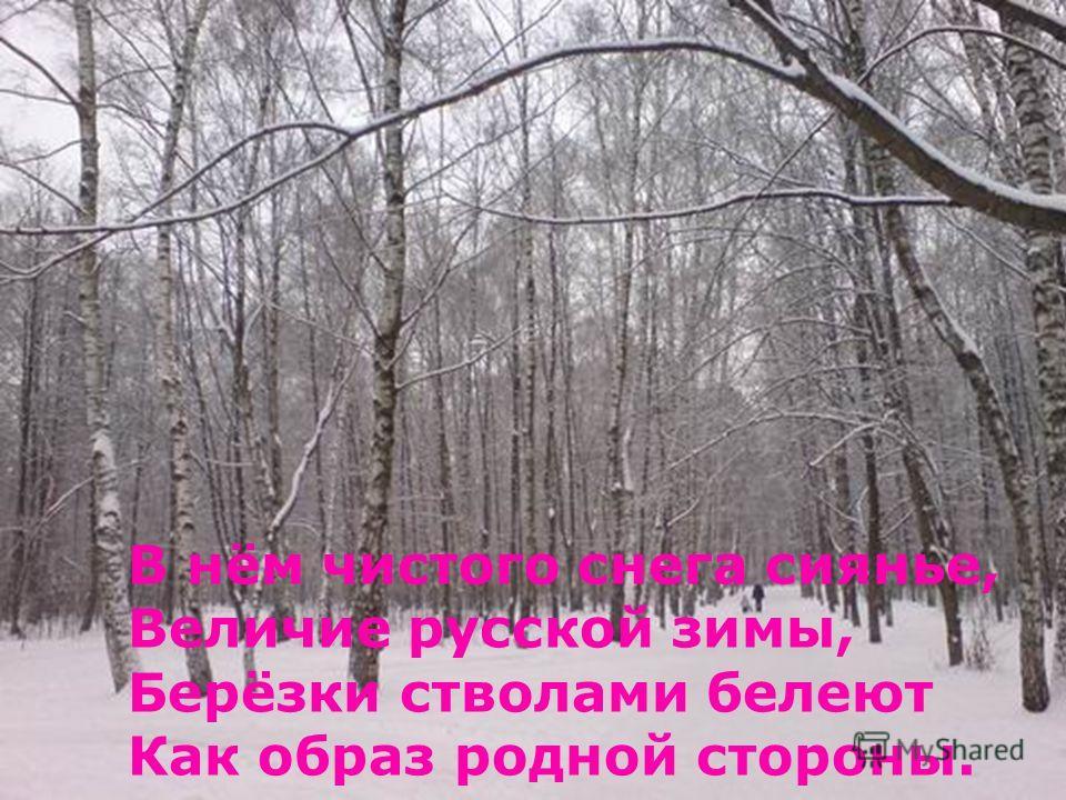 В нём чистого снега сиянье, Величие русской зимы, Берёзки стволами белеют Как образ родной стороны.